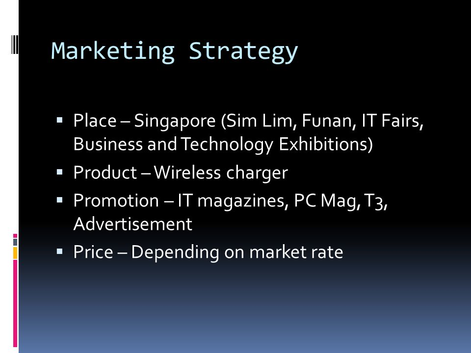 Marketing Strategy Place – Singapore (Sim Lim, Funan, IT Fairs, Business and Technology Exhibitions) Product – Wireless charger Promotion – IT magazines, PC Mag, T3, Advertisement Price – Depending on market rate