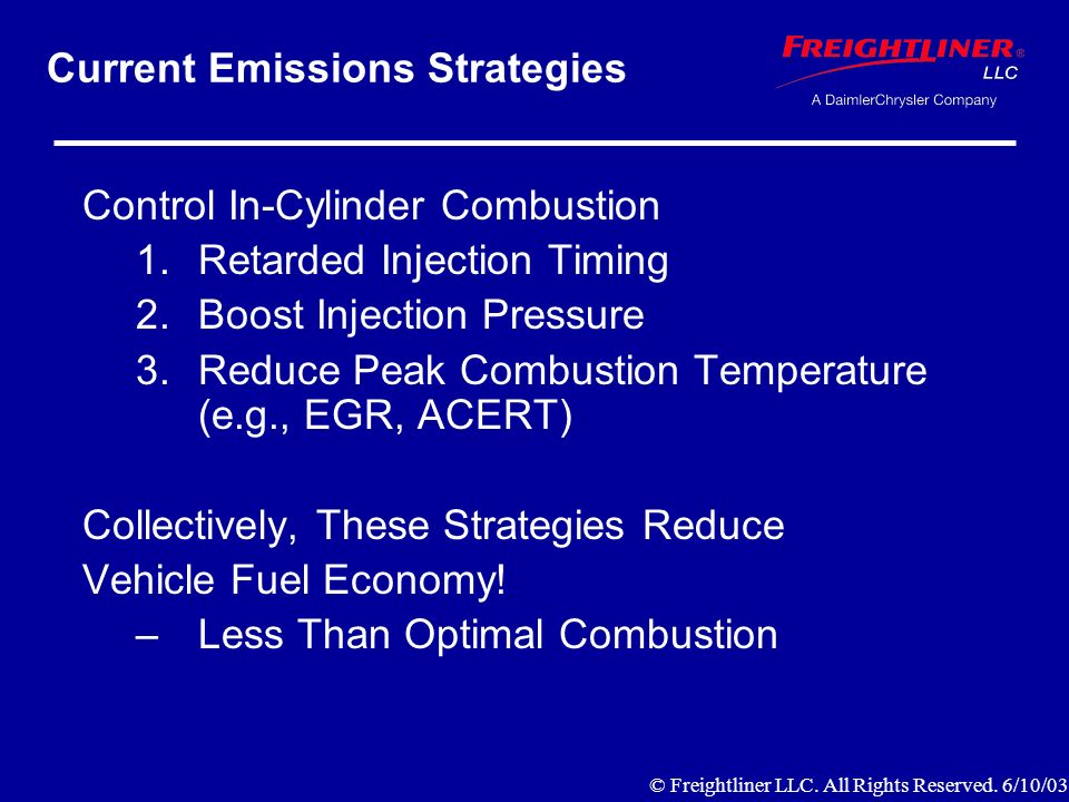 Current Emissions Strategies Control In-Cylinder Combustion 1.Retarded Injection Timing 2.Boost Injection Pressure 3.Reduce Peak Combustion Temperature (e.g., EGR, ACERT) Collectively, These Strategies Reduce Vehicle Fuel Economy.