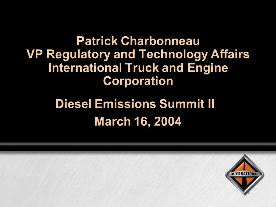 Patrick Charbonneau VP Regulatory and Technology Affairs International Truck and Engine Corporation Diesel Emissions Summit II March 16, 2004