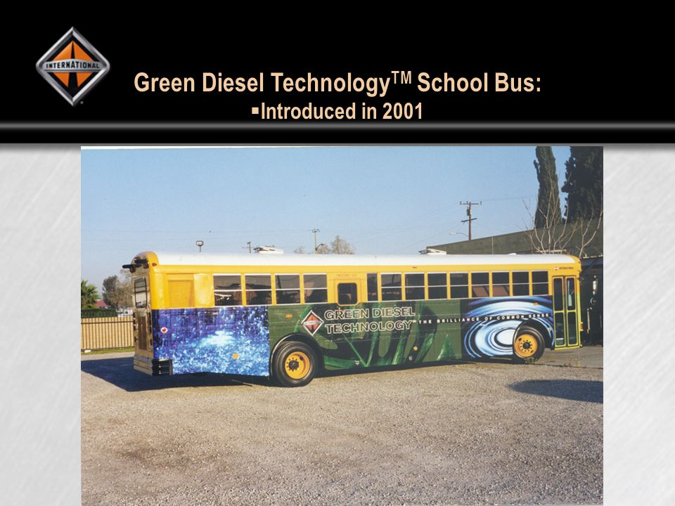 Green Diesel Technology TM School Bus: Introduced in 2001 Introduced in 2001