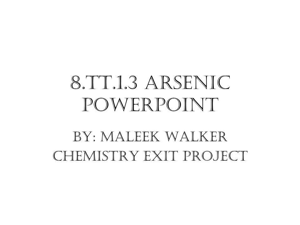 8.TT.1.3 Arsenic PowerPoint By: Maleek Walker Chemistry Exit Project