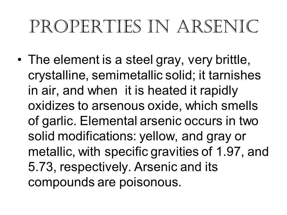 Properties In Arsenic The element is a steel gray, very brittle, crystalline, semimetallic solid; it tarnishes in air, and when it is heated it rapidly oxidizes to arsenous oxide, which smells of garlic.