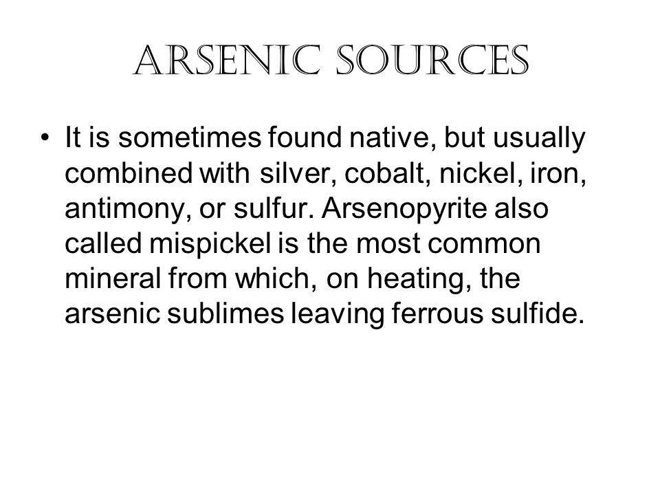 Arsenic Sources It is sometimes found native, but usually combined with silver, cobalt, nickel, iron, antimony, or sulfur.