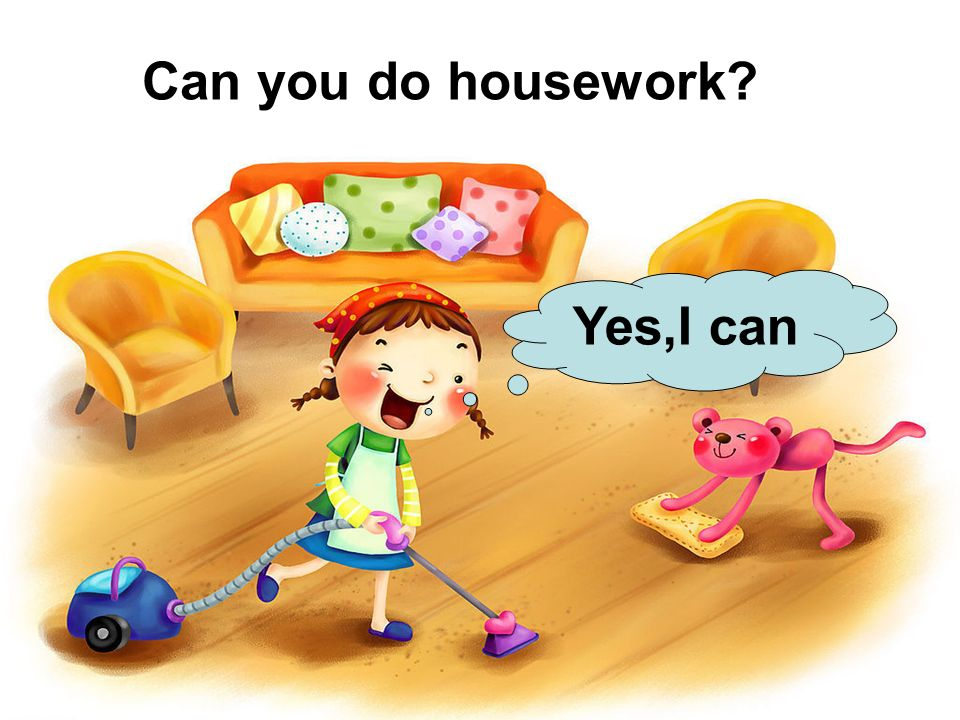 Can you do housework Yes,I can