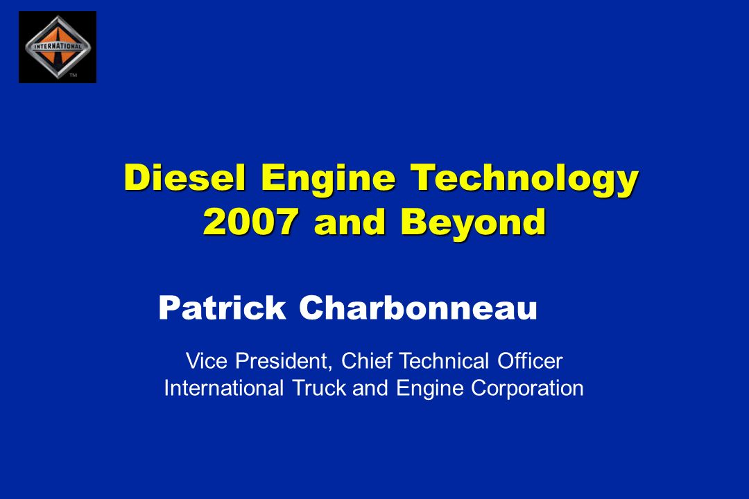 Diesel Engine Technology 2007 and Beyond Diesel Engine Technology 2007 and Beyond Vice President, Chief Technical Officer International Truck and Engine Corporation Patrick Charbonneau