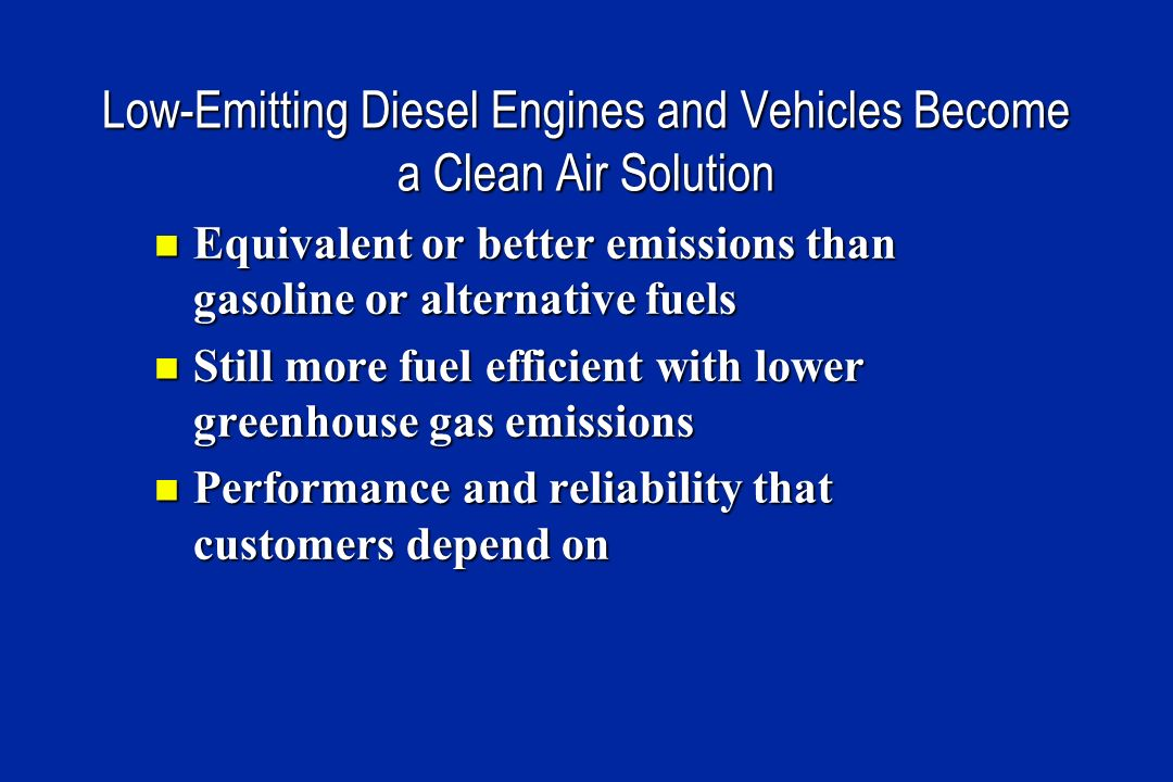 Low-Emitting Diesel Engines and Vehicles Become a Clean Air Solution Equivalent or better emissions than gasoline or alternative fuels Equivalent or better emissions than gasoline or alternative fuels Still more fuel efficient with lower greenhouse gas emissions Still more fuel efficient with lower greenhouse gas emissions Performance and reliability that customers depend on Performance and reliability that customers depend on