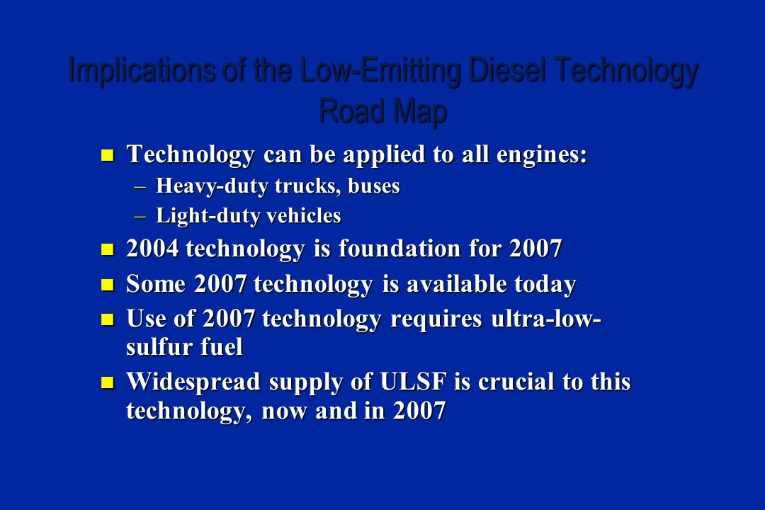 Implications of the Low-Emitting Diesel Technology Road Map Technology can be applied to all engines: Technology can be applied to all engines: –Heavy-duty trucks, buses –Light-duty vehicles 2004 technology is foundation for 2007 2004 technology is foundation for 2007 Some 2007 technology is available today Some 2007 technology is available today Use of 2007 technology requires ultra-low- sulfur fuel Use of 2007 technology requires ultra-low- sulfur fuel Widespread supply of ULSF is crucial to this technology, now and in 2007 Widespread supply of ULSF is crucial to this technology, now and in 2007
