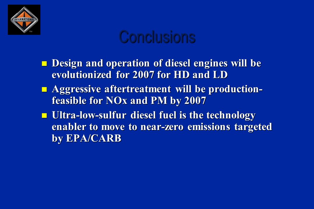 Conclusions Design and operation of diesel engines will be evolutionized for 2007 for HD and LD Design and operation of diesel engines will be evolutionized for 2007 for HD and LD Aggressive aftertreatment will be production- feasible for NOx and PM by 2007 Aggressive aftertreatment will be production- feasible for NOx and PM by 2007 Ultra-low-sulfur diesel fuel is the technology enabler to move to near-zero emissions targeted by EPA/CARB Ultra-low-sulfur diesel fuel is the technology enabler to move to near-zero emissions targeted by EPA/CARB