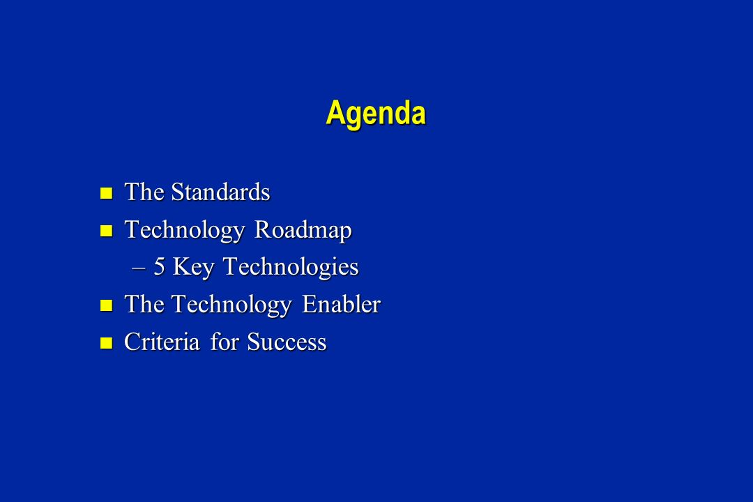 Agenda The Standards The Standards Technology Roadmap Technology Roadmap –5 Key Technologies The Technology Enabler The Technology Enabler Criteria for Success Criteria for Success