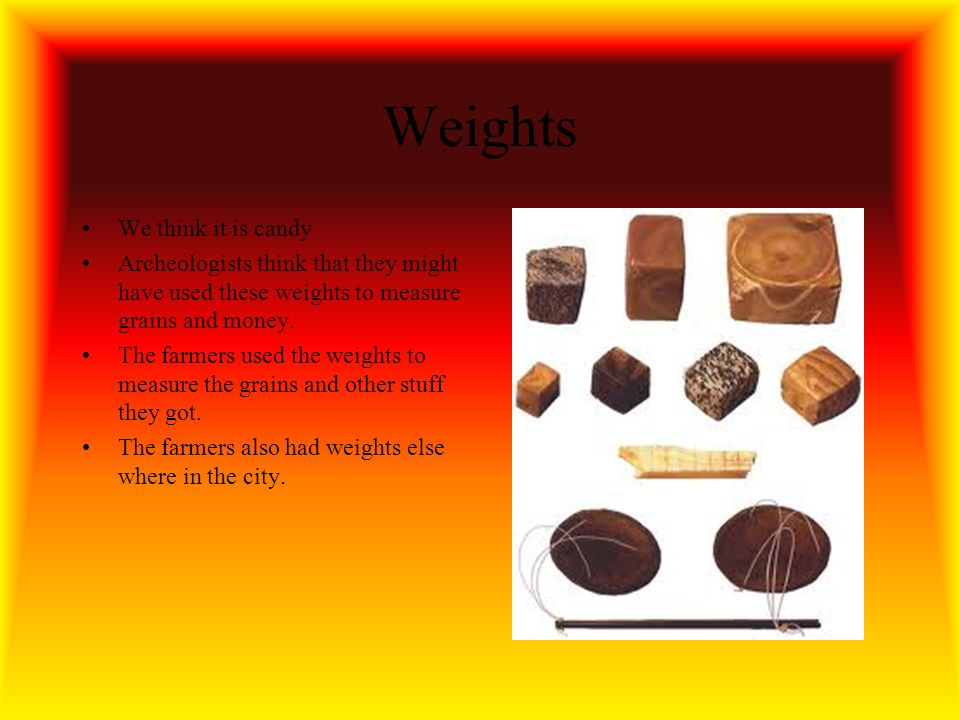 Weights We think it is candy Archeologists think that they might have used these weights to measure grains and money.