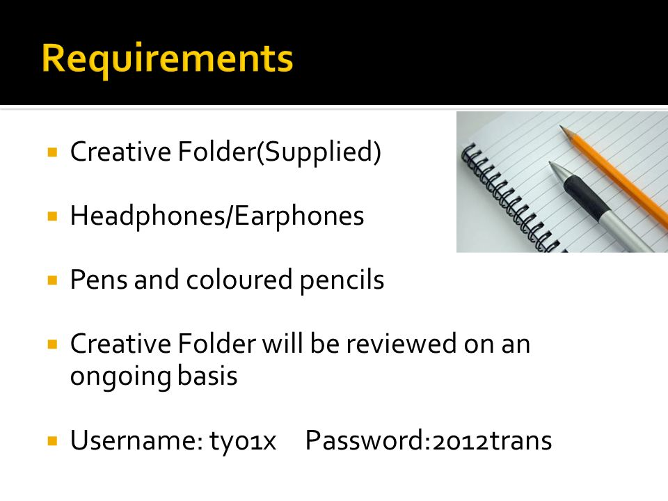 Creative Folder(Supplied) Headphones/Earphones Pens and coloured pencils Creative Folder will be reviewed on an ongoing basis Username: ty01xPassword:2012trans