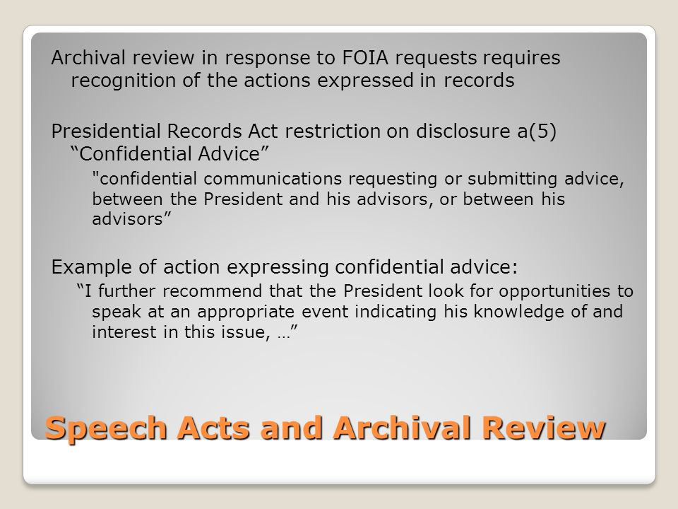 Speech Acts and Archival Review Archival review in response to FOIA requests requires recognition of the actions expressed in records Presidential Records Act restriction on disclosure a(5) Confidential Advice confidential communications requesting or submitting advice, between the President and his advisors, or between his advisors Example of action expressing confidential advice: I further recommend that the President look for opportunities to speak at an appropriate event indicating his knowledge of and interest in this issue, …