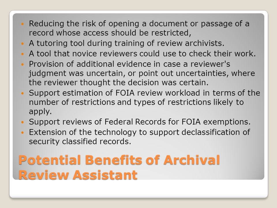 Potential Benefits of Archival Review Assistant Reducing the risk of opening a document or passage of a record whose access should be restricted, A tutoring tool during training of review archivists.