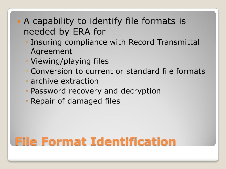 File Format Identification A capability to identify file formats is needed by ERA for Insuring compliance with Record Transmittal Agreement Viewing/playing files Conversion to current or standard file formats archive extraction Password recovery and decryption Repair of damaged files