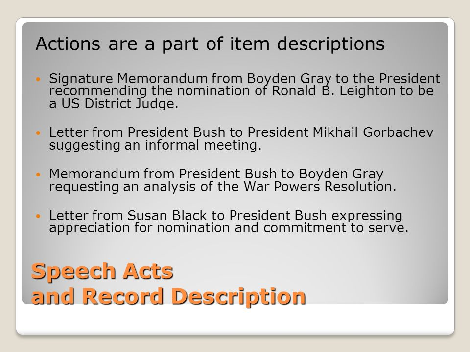 Speech Acts and Record Description Actions are a part of item descriptions Signature Memorandum from Boyden Gray to the President recommending the nomination of Ronald B.
