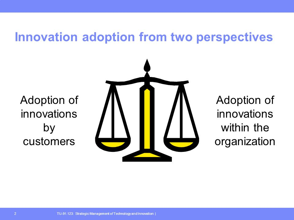 TU-91.123: Strategic Management of Technology and Innovation |2 Innovation adoption from two perspectives Adoption of innovations by customers Adoption of innovations within the organization