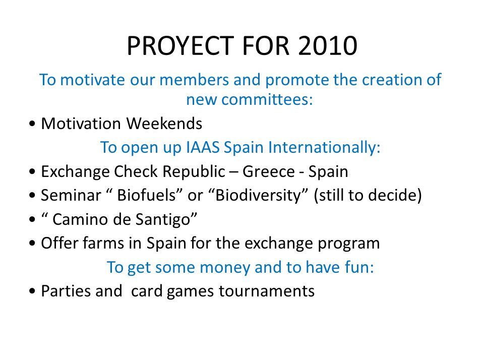 PROYECT FOR 2010 To motivate our members and promote the creation of new committees: Motivation Weekends To open up IAAS Spain Internationally: Exchange Check Republic – Greece - Spain Seminar Biofuels or Biodiversity (still to decide) Camino de Santigo Offer farms in Spain for the exchange program To get some money and to have fun: Parties and card games tournaments