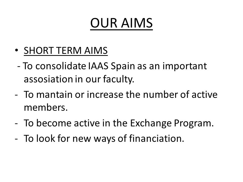 OUR AIMS SHORT TERM AIMS - To consolidate IAAS Spain as an important assosiation in our faculty.