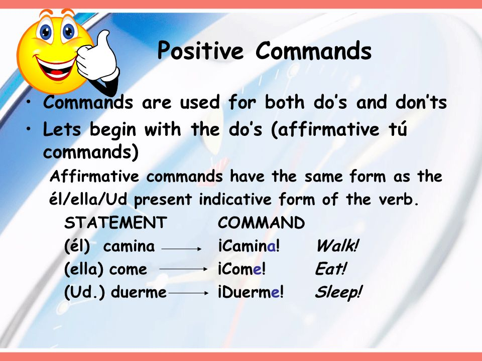 Commands are used for both dos and donts Lets begin with the dos (affirmative tú commands) Affirmative commands have the same form as the él/ella/Ud present indicative form of the verb.