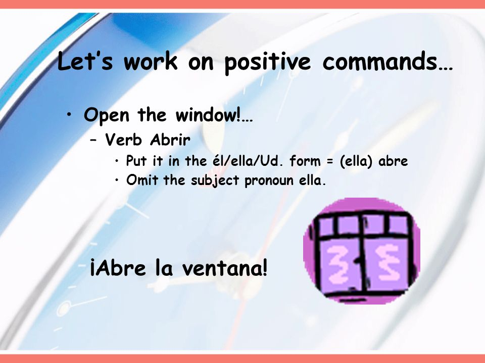 Lets work on positive commands… Open the window!… –Verb Abrir Put it in the él/ella/Ud.