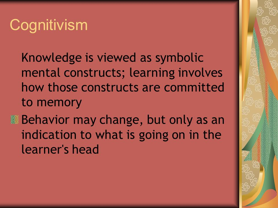 Cognitivism Knowledge is viewed as symbolic mental constructs; learning involves how those constructs are committed to memory Behavior may change, but only as an indication to what is going on in the learner s head