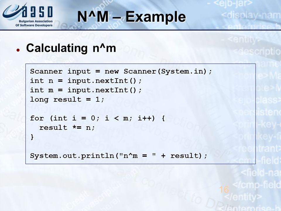N^M – Example Calculating n^m Calculating n^m 16 Scanner input = new Scanner(System.in); int n = input.nextInt(); int m = input.nextInt(); long result = 1; for (int i = 0; i < m; i++) { result *= n; result *= n;} System.out.println( n^m = + result);