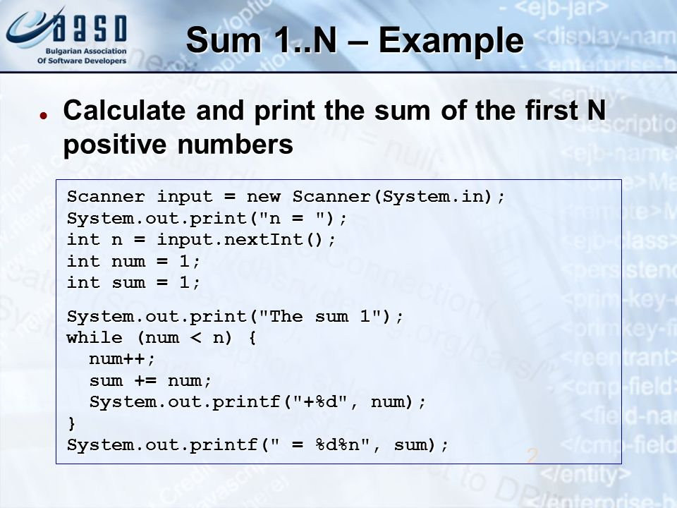 Sum 1..N – Example Calculate and print the sum of the first N positive numbers Calculate and print the sum of the first N positive numbers 2 Scanner input = new Scanner(System.in); System.out.print( n = ); int n = input.nextInt(); int num = 1; int sum = 1; System.out.print( The sum 1 ); while (num < n) { num++; num++; sum += num; sum += num; System.out.printf( +%d , num); System.out.printf( +%d , num);} System.out.printf( = %d%n , sum);