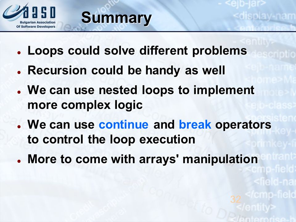 Summary Loops could solve different problems Loops could solve different problems Recursion could be handy as well Recursion could be handy as well We can use nested loops to implement more complex logic We can use nested loops to implement more complex logic We can use continue and break operators to control the loop execution We can use continue and break operators to control the loop execution More to come with arrays manipulation More to come with arrays manipulation 32