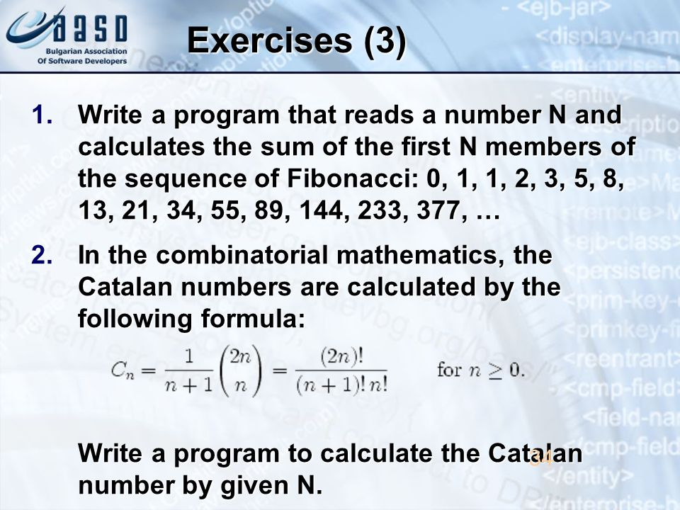 Exercises (3) 1.Write a program that reads a number N and calculates the sum of the first N members of the sequence of Fibonacci: 0, 1, 1, 2, 3, 5, 8, 13, 21, 34, 55, 89, 144, 233, 377, … 2.In the combinatorial mathematics, the Catalan numbers are calculated by the following formula: Write a program to calculate the Catalan number by given N.