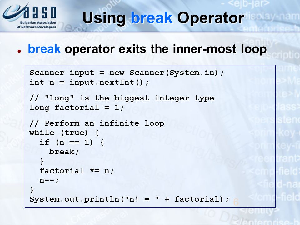 Using break Operator break operator exits the inner-most loop break operator exits the inner-most loop 6 Scanner input = new Scanner(System.in); int n = input.nextInt(); // long is the biggest integer type long factorial = 1; // Perform an infinite loop while (true) { if (n == 1) { if (n == 1) { break; break; } factorial *= n; factorial *= n; n--; n--;} System.out.println( n.