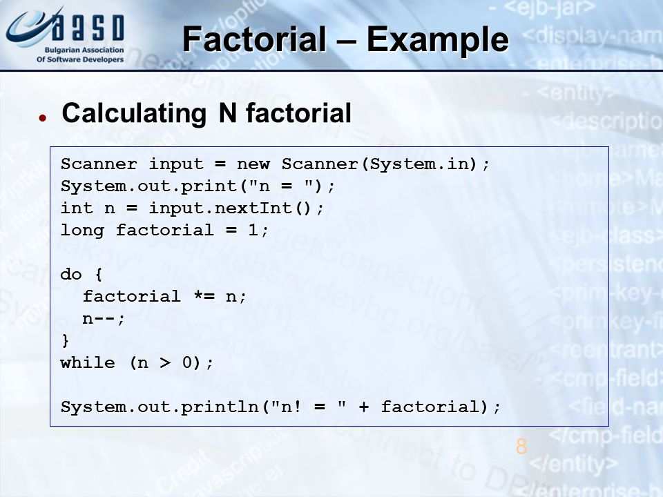 Factorial – Example Calculating N factorial Calculating N factorial 8 Scanner input = new Scanner(System.in); System.out.print( n = ); int n = input.nextInt(); long factorial = 1; do { factorial *= n; factorial *= n; n--; n--;} while (n > 0); System.out.println( n.