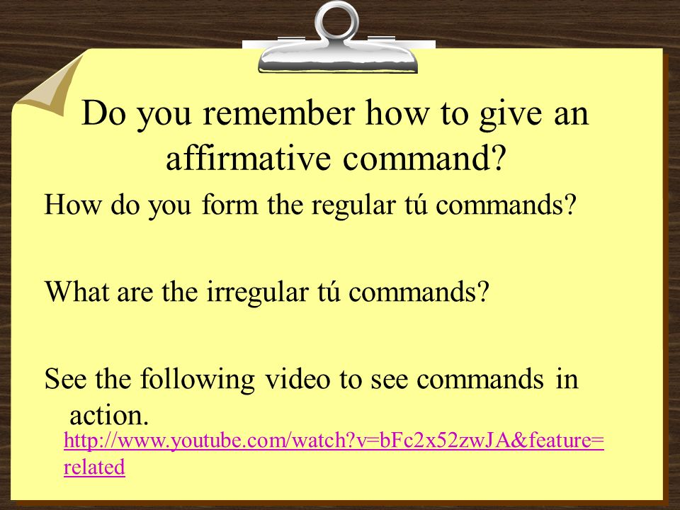First a Review How do you give an affirmative tú command with regular verbs.