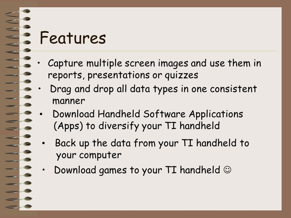 Features Capture multiple screen images and use them in reports, presentations or quizzes Drag and drop all data types in one consistent manner Download Handheld Software Applications (Apps) to diversify your TI handheld Back up the data from your TI handheld to your computer Download games to your TI handheld