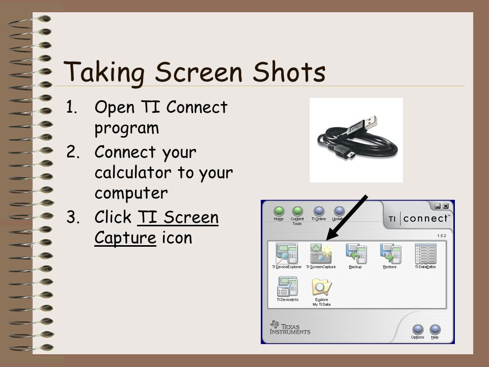 Taking Screen Shots 1.Open TI Connect program 2.Connect your calculator to your computer 3.Click TI Screen Capture icon