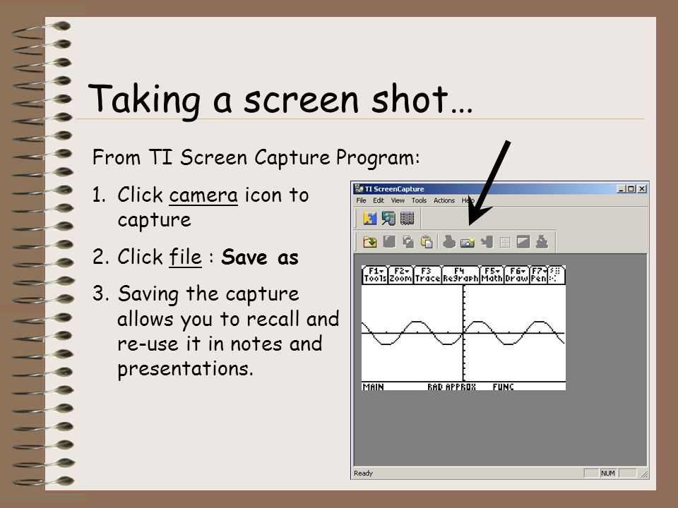From TI Screen Capture Program: 1.Click camera icon to capture 2.Click file : Save as 3.Saving the capture allows you to recall and re-use it in notes and presentations.
