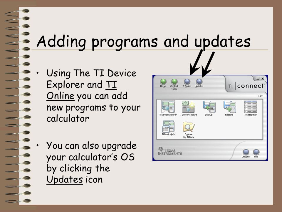 Using The TI Device Explorer and TI Online you can add new programs to your calculator You can also upgrade your calculators OS by clicking the Updates icon Adding programs and updates