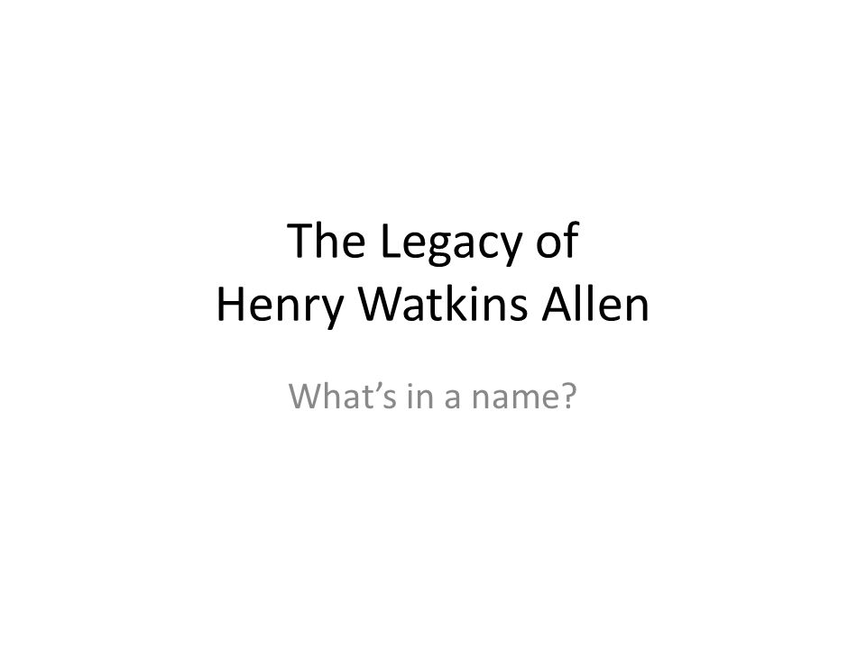 The Legacy of Henry Watkins Allen Whats in a name
