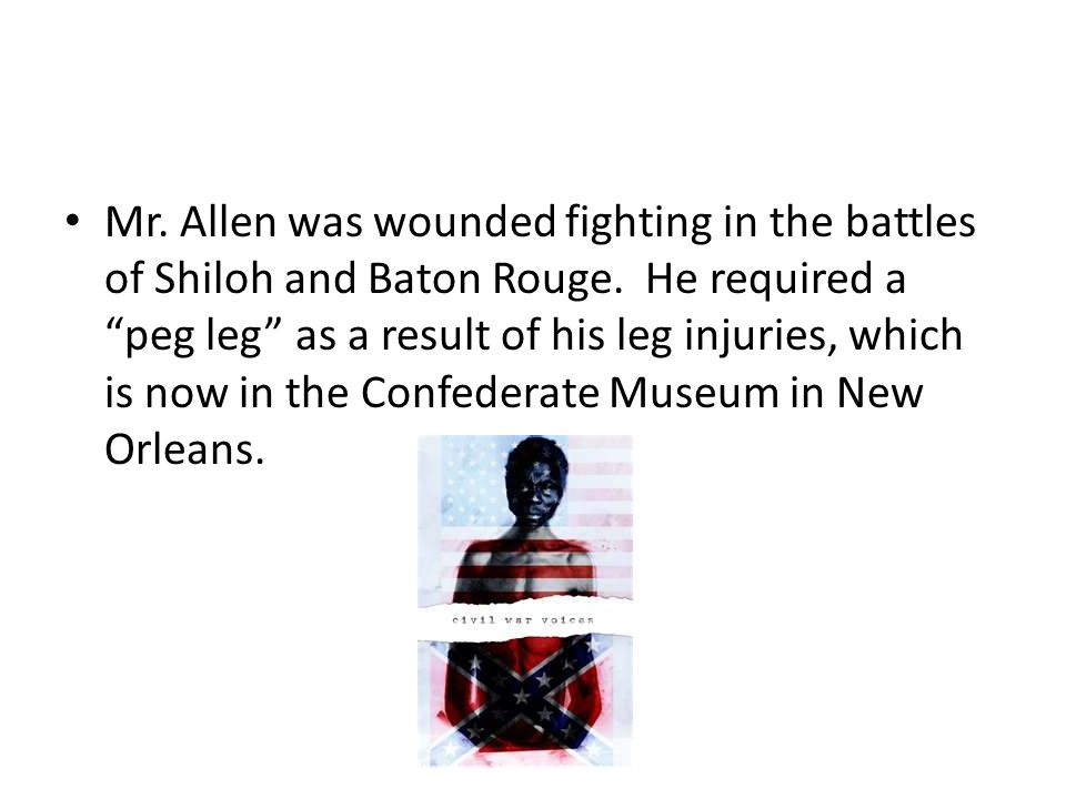 Mr. Allen was wounded fighting in the battles of Shiloh and Baton Rouge.