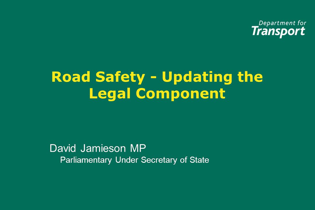 Road Safety - Updating the Legal Component David Jamieson MP Parliamentary Under Secretary of State David Jamieson MP Parliamentary Under Secretary of State