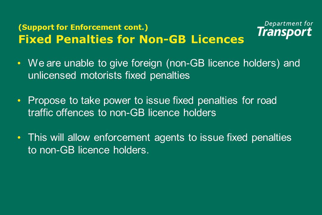 (Support for Enforcement cont.) Fixed Penalties for Non-GB Licences We are unable to give foreign (non-GB licence holders) and unlicensed motorists fixed penalties Propose to take power to issue fixed penalties for road traffic offences to non-GB licence holders This will allow enforcement agents to issue fixed penalties to non-GB licence holders.