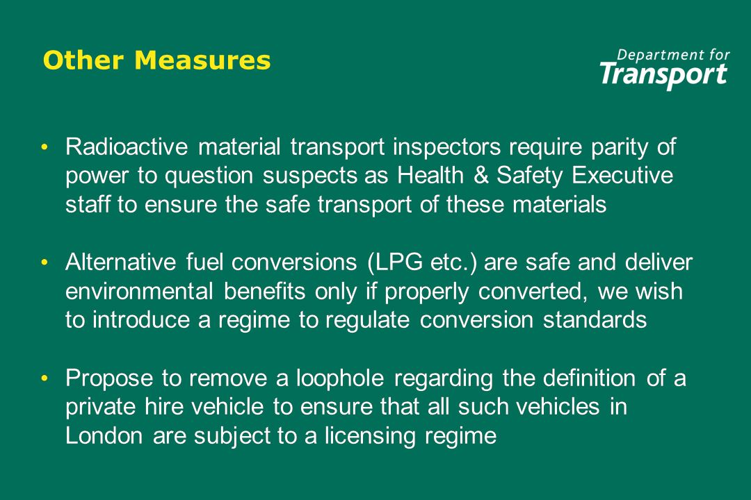 Other Measures Radioactive material transport inspectors require parity of power to question suspects as Health & Safety Executive staff to ensure the safe transport of these materials Alternative fuel conversions (LPG etc.) are safe and deliver environmental benefits only if properly converted, we wish to introduce a regime to regulate conversion standards Propose to remove a loophole regarding the definition of a private hire vehicle to ensure that all such vehicles in London are subject to a licensing regime Radioactive material transport inspectors require parity of power to question suspects as Health & Safety Executive staff to ensure the safe transport of these materials Alternative fuel conversions (LPG etc.) are safe and deliver environmental benefits only if properly converted, we wish to introduce a regime to regulate conversion standards Propose to remove a loophole regarding the definition of a private hire vehicle to ensure that all such vehicles in London are subject to a licensing regime