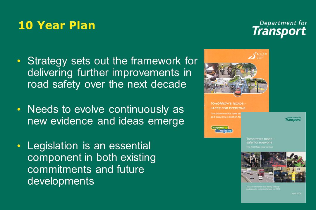 10 Year Plan Strategy sets out the framework for delivering further improvements in road safety over the next decade Needs to evolve continuously as new evidence and ideas emerge Legislation is an essential component in both existing commitments and future developments Strategy sets out the framework for delivering further improvements in road safety over the next decade Needs to evolve continuously as new evidence and ideas emerge Legislation is an essential component in both existing commitments and future developments