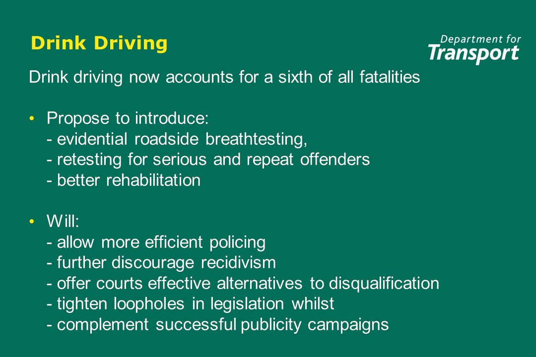 Drink Driving Drink driving now accounts for a sixth of all fatalities Propose to introduce: - evidential roadside breathtesting, - retesting for serious and repeat offenders - better rehabilitation Will: - allow more efficient policing - further discourage recidivism - offer courts effective alternatives to disqualification - tighten loopholes in legislation whilst - complement successful publicity campaigns Drink driving now accounts for a sixth of all fatalities Propose to introduce: - evidential roadside breathtesting, - retesting for serious and repeat offenders - better rehabilitation Will: - allow more efficient policing - further discourage recidivism - offer courts effective alternatives to disqualification - tighten loopholes in legislation whilst - complement successful publicity campaigns