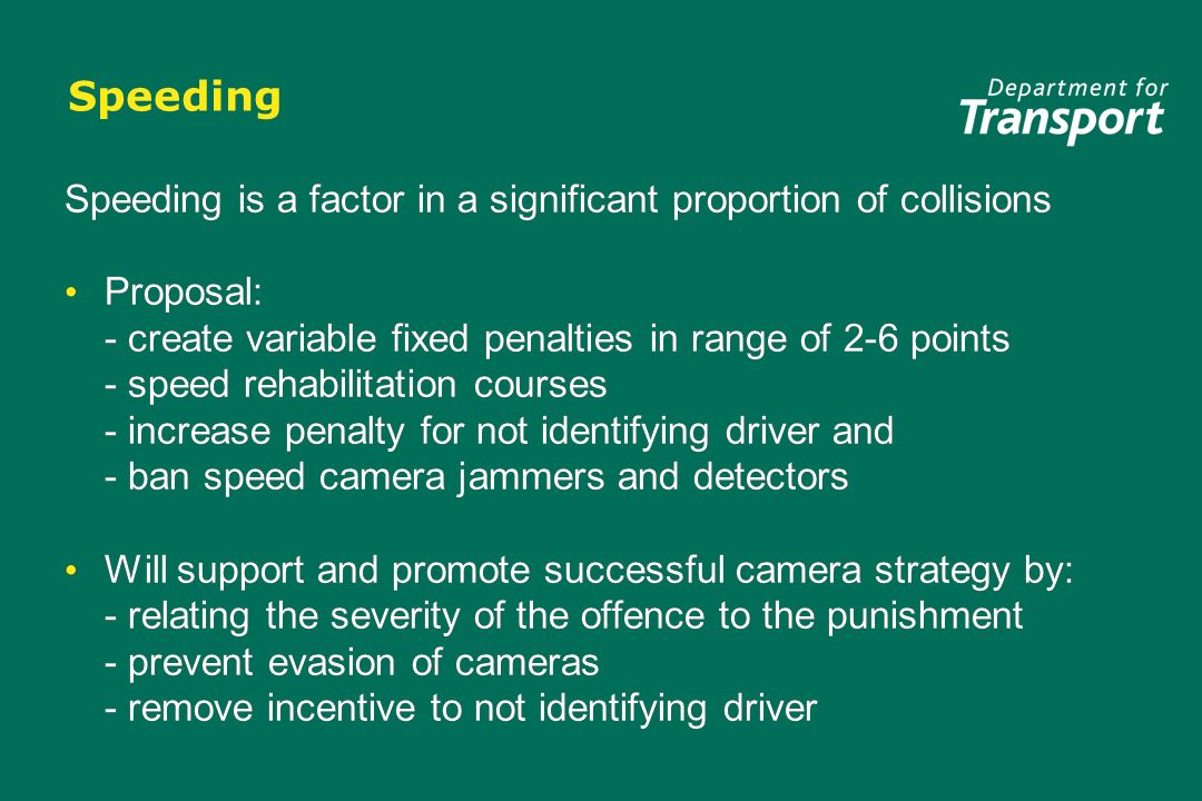 Speeding Speeding is a factor in a significant proportion of collisions Proposal: - create variable fixed penalties in range of 2-6 points - speed rehabilitation courses - increase penalty for not identifying driver and - ban speed camera jammers and detectors Will support and promote successful camera strategy by: - relating the severity of the offence to the punishment - prevent evasion of cameras - remove incentive to not identifying driver Speeding is a factor in a significant proportion of collisions Proposal: - create variable fixed penalties in range of 2-6 points - speed rehabilitation courses - increase penalty for not identifying driver and - ban speed camera jammers and detectors Will support and promote successful camera strategy by: - relating the severity of the offence to the punishment - prevent evasion of cameras - remove incentive to not identifying driver