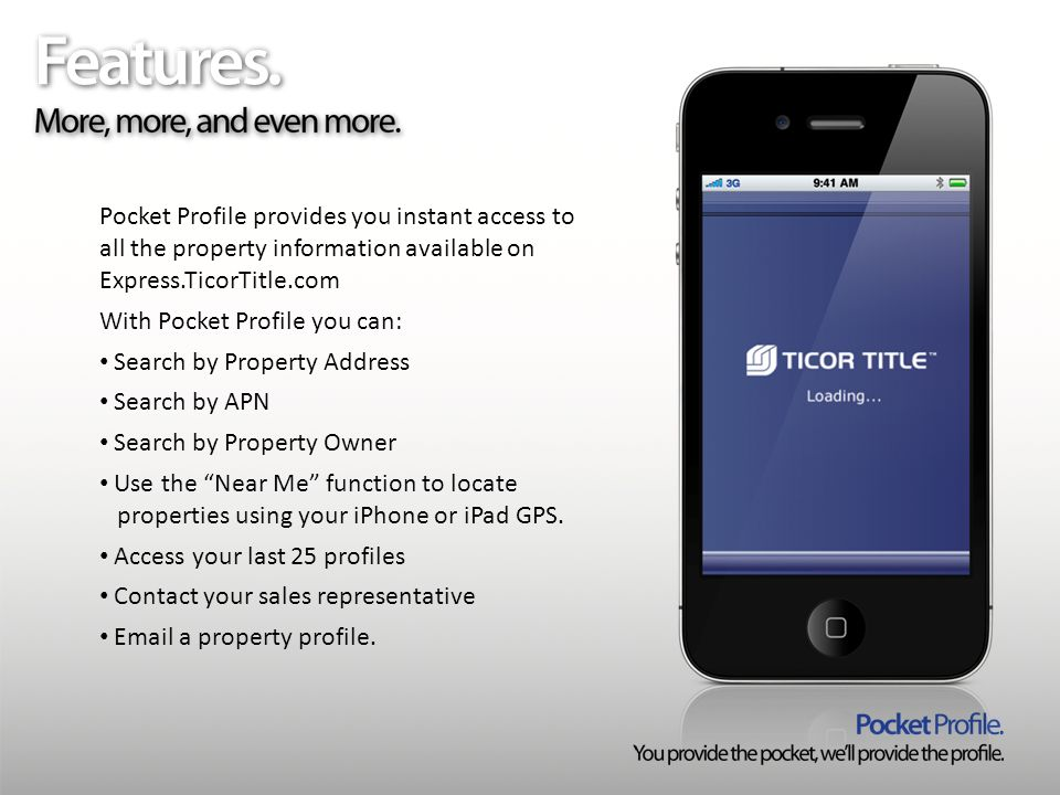 Pocket Profile provides you instant access to all the property information available on Express.TicorTitle.com With Pocket Profile you can: Search by Property Address Search by APN Search by Property Owner Use the Near Me function to locate properties using your iPhone or iPad GPS.