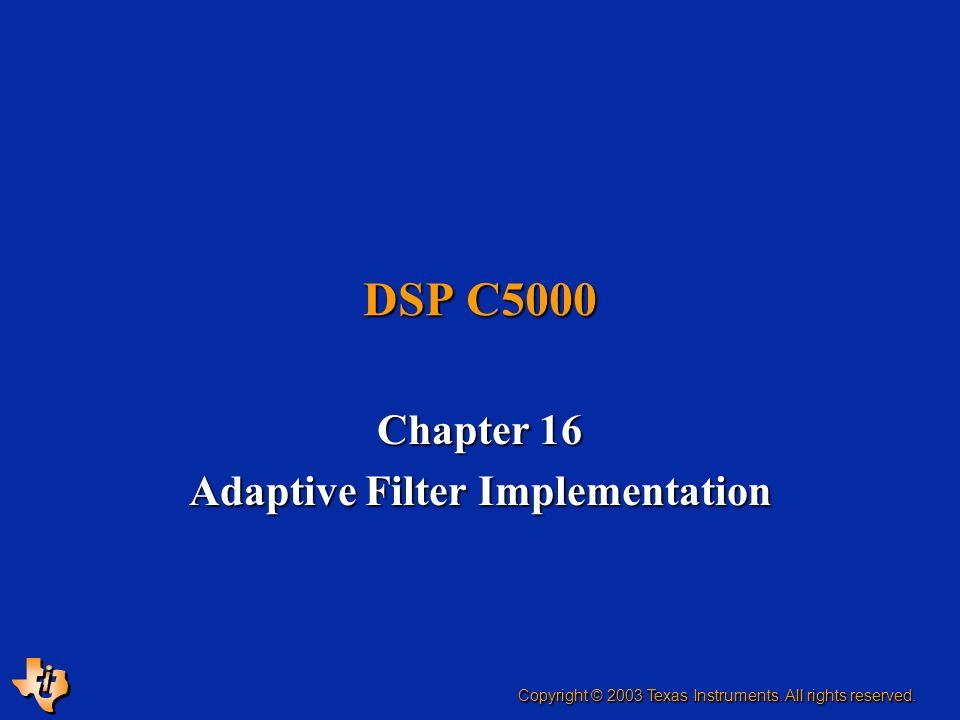 DSP C5000 Chapter 16 Adaptive Filter Implementation Copyright © 2003 Texas Instruments.