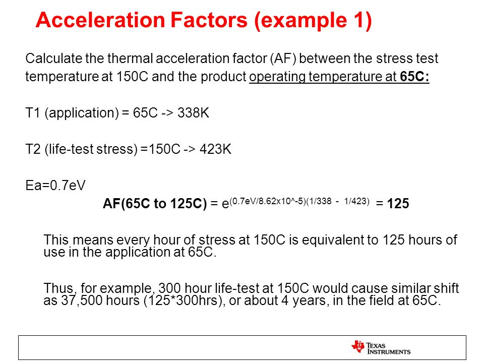 Acceleration Factors (example 1) Calculate the thermal acceleration factor (AF) between the stress test temperature at 150C and the product operating temperature at 65C: T1 (application) = 65C -> 338K T2 (life-test stress) =150C -> 423K Ea=0.7eV AF(65C to 125C) = e (0.7eV/8.62x10^-5)(1/338 - 1/423) = 125 This means every hour of stress at 150C is equivalent to 125 hours of use in the application at 65C.