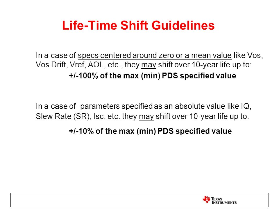 Life-Time Shift Guidelines In a case of specs centered around zero or a mean value like Vos, Vos Drift, Vref, AOL, etc., they may shift over 10-year life up to: +/-100% of the max (min) PDS specified value In a case of parameters specified as an absolute value like IQ, Slew Rate (SR), Isc, etc.