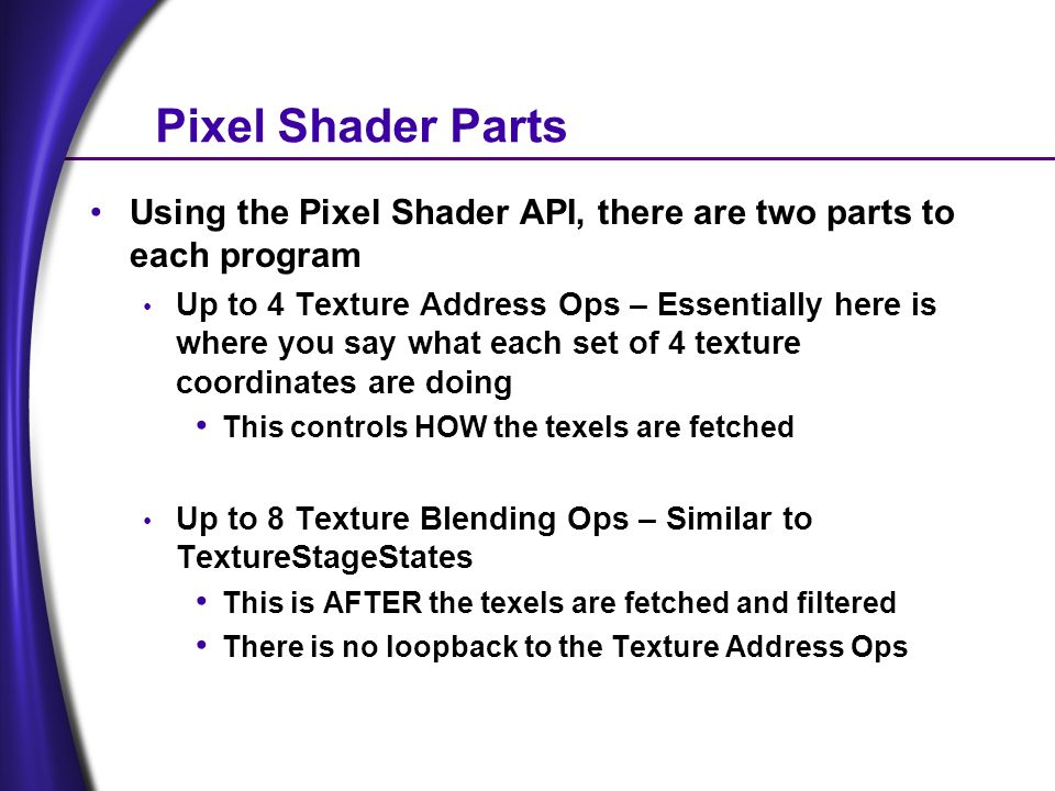 Pixel Shader Parts Using the Pixel Shader API, there are two parts to each program Up to 4 Texture Address Ops – Essentially here is where you say what each set of 4 texture coordinates are doing This controls HOW the texels are fetched Up to 8 Texture Blending Ops – Similar to TextureStageStates This is AFTER the texels are fetched and filtered There is no loopback to the Texture Address Ops