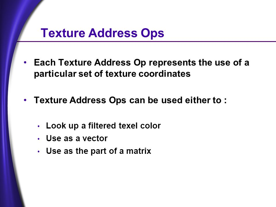Texture Address Ops Each Texture Address Op represents the use of a particular set of texture coordinates Texture Address Ops can be used either to : Look up a filtered texel color Use as a vector Use as the part of a matrix